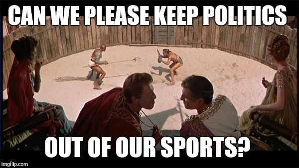 Meanwhile, in the colosseum... | CAN WE PLEASE KEEP POLITICS OUT OF OUR SPORTS? | image tagged in takeaknee | made w/ Imgflip meme maker