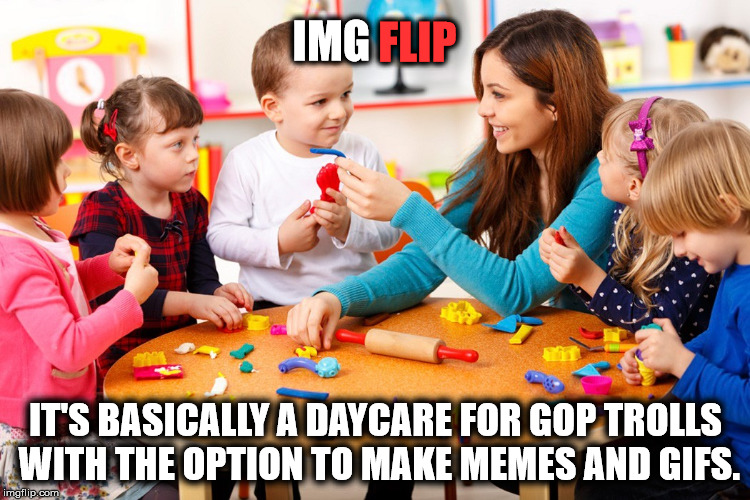 imgflip...it's basically GOP troll daycare | IMG IT'S BASICALLY A DAYCARE FOR GOP TROLLS WITH THE OPTION TO MAKE MEMES AND GIFS. FLIP | image tagged in gop,trolls,daycare,memes,imgflip | made w/ Imgflip meme maker