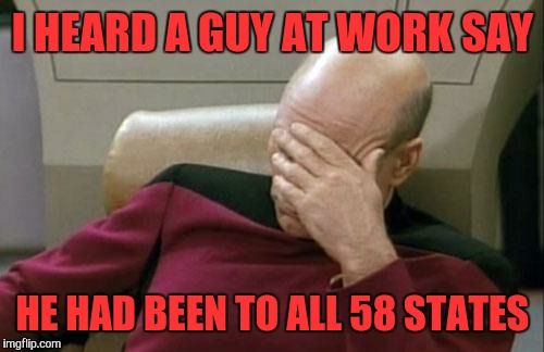 Captain Picard Facepalm Meme | I HEARD A GUY AT WORK SAY HE HAD BEEN TO ALL 58 STATES | image tagged in memes,captain picard facepalm | made w/ Imgflip meme maker