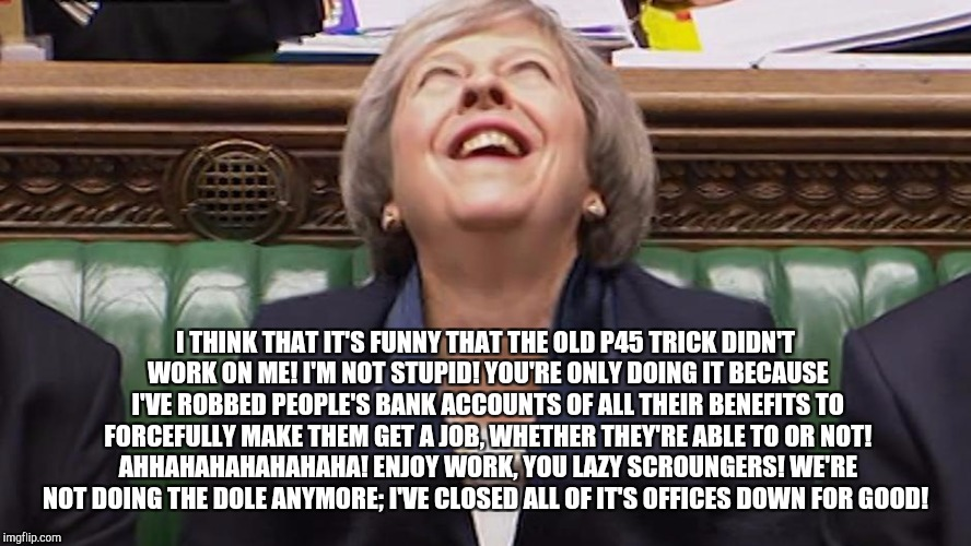 I THINK THAT IT'S FUNNY THAT THE OLD P45 TRICK DIDN'T WORK ON ME! I'M NOT STUPID! YOU'RE ONLY DOING IT BECAUSE I'VE ROBBED PEOPLE'S BANK ACC | image tagged in theresa may laughing | made w/ Imgflip meme maker