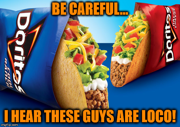 They don't call them loco tacos for nothing! | BE CAREFUL... I HEAR THESE GUYS ARE LOCO! | image tagged in taco bell,doritos,loco,tacos,memes | made w/ Imgflip meme maker