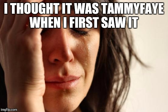 First World Problems Meme | I THOUGHT IT WAS TAMMYFAYE WHEN I FIRST SAW IT | image tagged in memes,first world problems | made w/ Imgflip meme maker