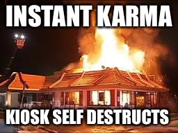 Punked Out | INSTANT KARMA KIOSK SELF DESTRUCTS | image tagged in mcdonalds on fire,punk,shit,disease,vomit | made w/ Imgflip meme maker