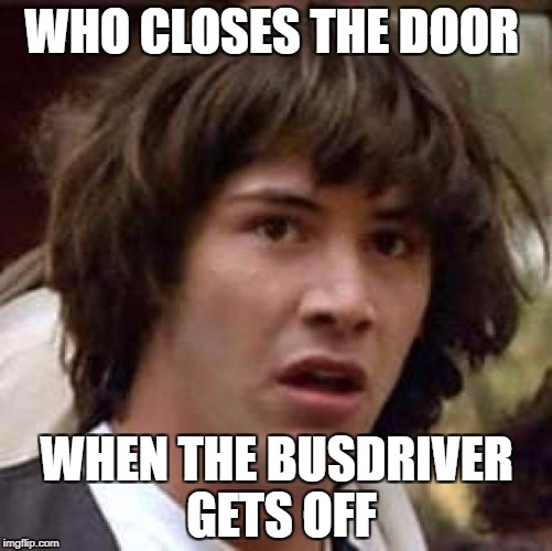 Conspiracy Keanu Meme | WHO CLOSES THE DOOR WHEN THE BUSDRIVER GETS OFF | image tagged in memes,conspiracy keanu | made w/ Imgflip meme maker