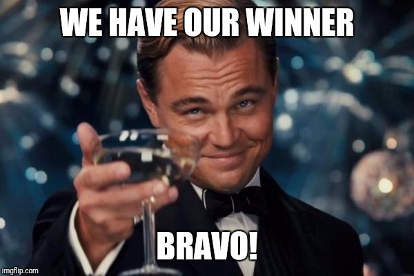 Leonardo Dicaprio Cheers Meme | WE HAVE OUR WINNER BRAVO! | image tagged in memes,leonardo dicaprio cheers | made w/ Imgflip meme maker
