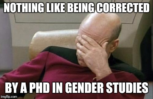 Captain Picard Facepalm Meme | NOTHING LIKE BEING CORRECTED BY A PHD IN GENDER STUDIES | image tagged in memes,captain picard facepalm | made w/ Imgflip meme maker