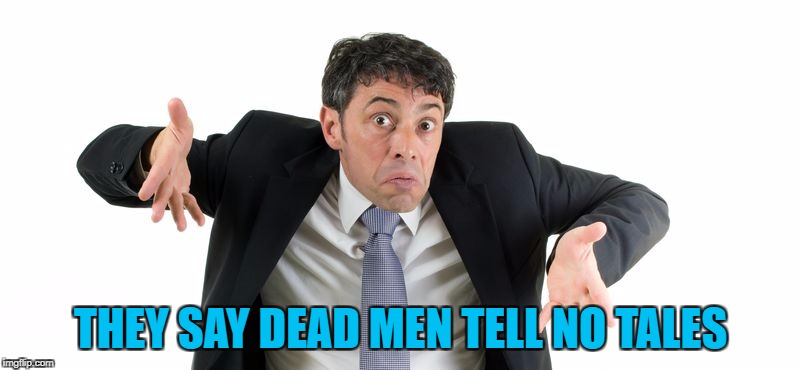 THEY SAY DEAD MEN TELL NO TALES | made w/ Imgflip meme maker