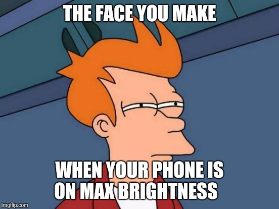 MY EYES!!!! | THE FACE YOU MAKE WHEN YOUR PHONE IS ON MAX BRIGHTNESS | image tagged in memes,futurama fry,eyes,phone,screen | made w/ Imgflip meme maker