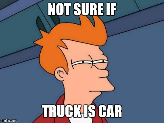 Vehicle buying w/Fry | NOT SURE IF TRUCK IS CAR | image tagged in memes,futurama fry | made w/ Imgflip meme maker