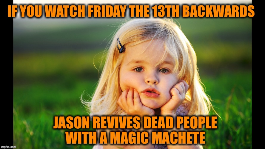 IF YOU WATCH FRIDAY THE 13TH BACKWARDS JASON REVIVES DEAD PEOPLE WITH A MAGIC MACHETE | made w/ Imgflip meme maker