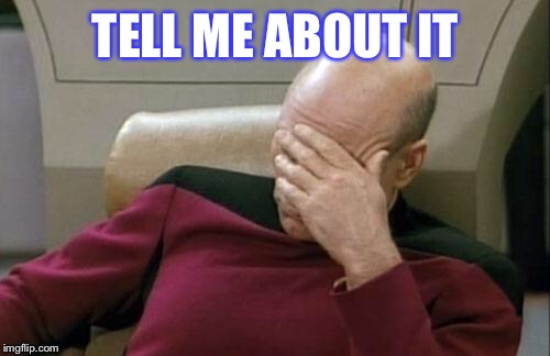 Captain Picard Facepalm Meme | TELL ME ABOUT IT | image tagged in memes,captain picard facepalm | made w/ Imgflip meme maker