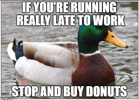 Actual Advice Mallard Meme | IF YOU'RE RUNNING REALLY LATE TO WORK STOP AND BUY DONUTS | image tagged in memes,actual advice mallard,AdviceAnimals | made w/ Imgflip meme maker