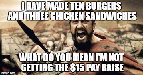 Sparta Leonidas Meme | I HAVE MADE TEN BURGERS AND THREE CHICKEN SANDWICHES WHAT DO YOU MEAN I'M NOT GETTING THE $15 PAY RAISE | image tagged in memes,sparta leonidas | made w/ Imgflip meme maker