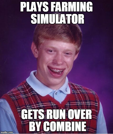 Bad Luck Brian Farming Simulator | PLAYS FARMING SIMULATOR GETS RUN OVER BY COMBINE | image tagged in memes,bad luck brian,farming | made w/ Imgflip meme maker