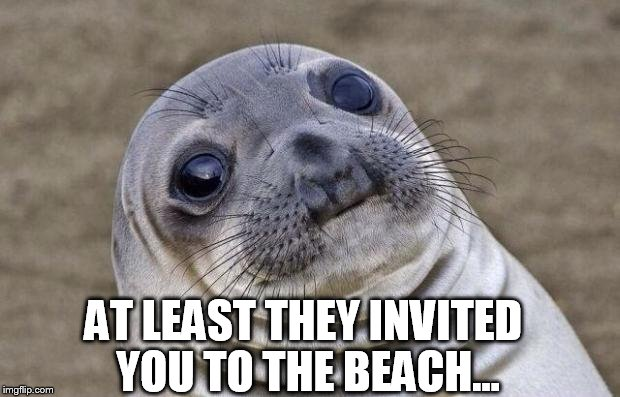 Awkward Moment Sealion Meme | AT LEAST THEY INVITED YOU TO THE BEACH... | image tagged in memes,awkward moment sealion | made w/ Imgflip meme maker