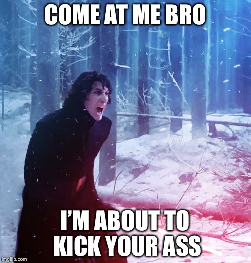 Kylo Ren Traitor | COME AT ME BRO I'M ABOUT TO KICK YOUR ASS | image tagged in kylo ren traitor | made w/ Imgflip meme maker