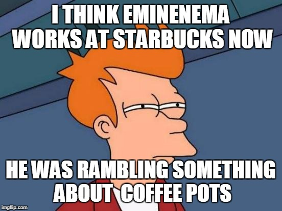 Futurama Fry Meme | I THINK EMINENEMA WORKS AT STARBUCKS NOW HE WAS RAMBLING SOMETHING ABOUT  COFFEE POTS | image tagged in memes,futurama fry | made w/ Imgflip meme maker
