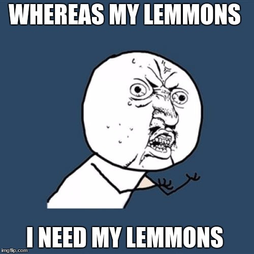 Y U No Meme | WHEREAS MY LEMMONS I NEED MY LEMMONS | image tagged in memes,y u no | made w/ Imgflip meme maker