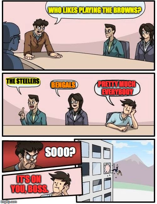 Boardroom Meeting Suggestion Meme | WHO LIKES PLAYING THE BROWNS? THE STEELERS BENGALS PRETTY MUCH EVERYBODY SOOO? IT'S ON YOU, BOSS. | image tagged in memes,boardroom meeting suggestion | made w/ Imgflip meme maker