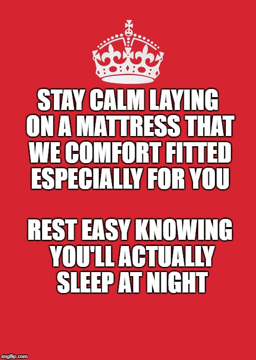 Keep Calm And Carry On Red Meme | STAY CALM LAYING ON A MATTRESS THAT WE COMFORT FITTED ESPECIALLY FOR YOU REST EASY KNOWING YOU'LL ACTUALLY SLEEP AT NIGHT | image tagged in memes,keep calm and carry on red | made w/ Imgflip meme maker