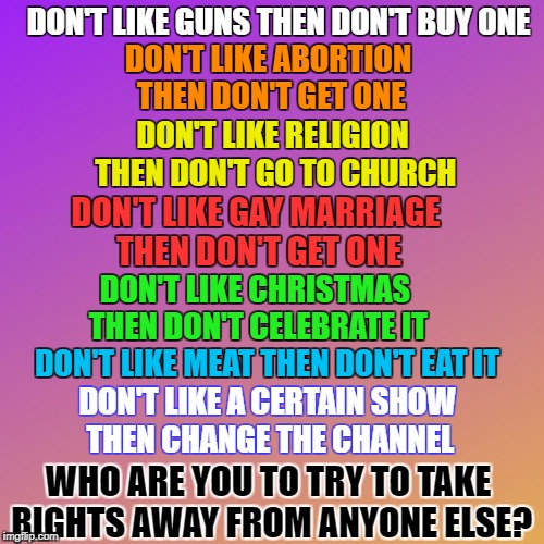 Here's a thought... | DON'T LIKE GUNS THEN DON'T BUY ONE DON'T LIKE MEAT THEN DON'T EAT IT DON'T LIKE A CERTAIN SHOW THEN CHANGE THE CHANNEL DON'T LIKE ABORTION T | image tagged in important,thoughts,deep thoughts | made w/ Imgflip meme maker
