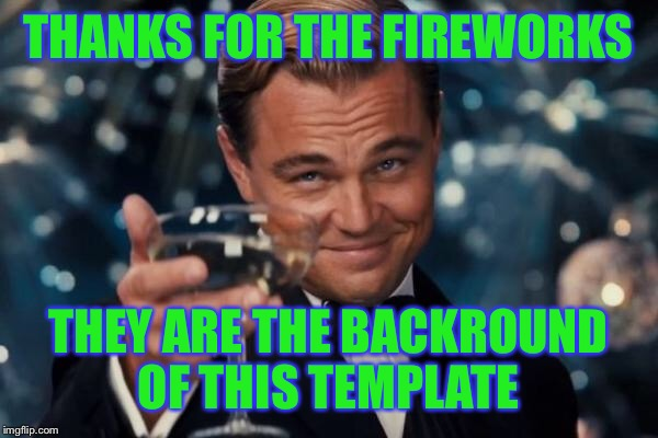 Leonardo Dicaprio Cheers Meme | THANKS FOR THE FIREWORKS THEY ARE THE BACKROUND OF THIS TEMPLATE | image tagged in memes,leonardo dicaprio cheers | made w/ Imgflip meme maker
