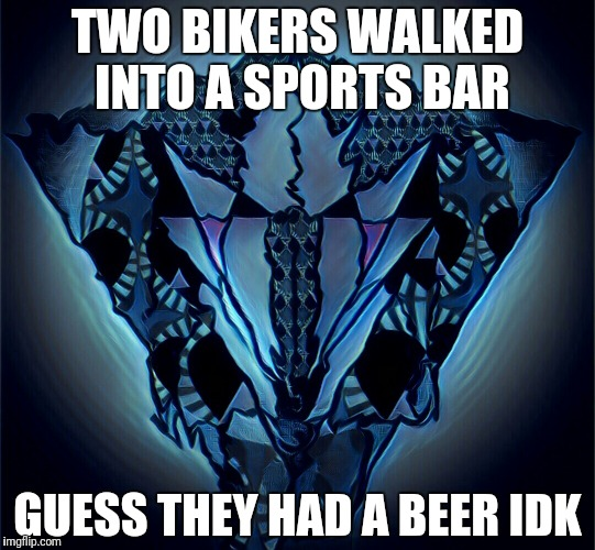Millado | TWO BIKERS WALKED INTO A SPORTS BAR GUESS THEY HAD A BEER IDK | image tagged in millado | made w/ Imgflip meme maker