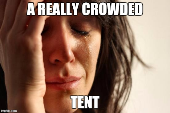 First World Problems Meme | A REALLY CROWDED TENT | image tagged in memes,first world problems | made w/ Imgflip meme maker