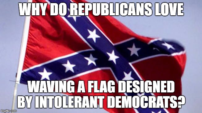 ? |  WHY DO REPUBLICANS LOVE; WAVING A FLAG DESIGNED BY INTOLERANT DEMOCRATS? | image tagged in confederate flag,college liberal,college conservative,confederacy,funny,true | made w/ Imgflip meme maker
