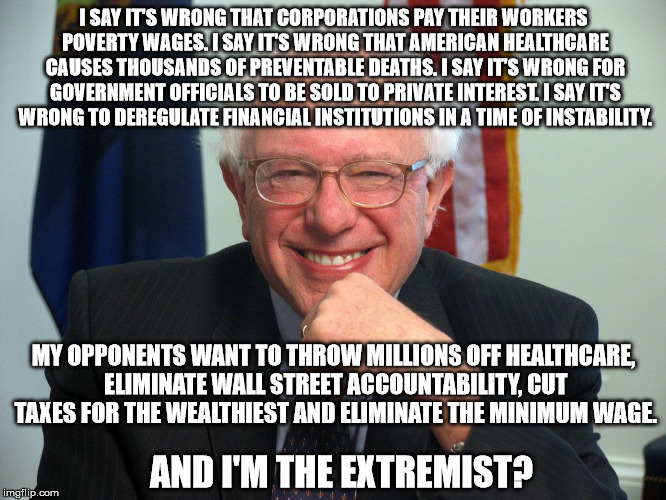 Vote Bernie Sanders | I SAY IT'S WRONG THAT CORPORATIONS PAY THEIR WORKERS POVERTY WAGES. I SAY IT'S WRONG THAT AMERICAN HEALTHCARE CAUSES THOUSANDS OF PREVENTABL | image tagged in vote bernie sanders | made w/ Imgflip meme maker