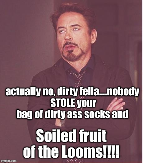 Face You Make Robert Downey Jr Meme | actually no, dirty fella....nobody STOLE your bag of dirty ass socks and Soiled fruit of the Looms!!!! | image tagged in memes,face you make robert downey jr | made w/ Imgflip meme maker