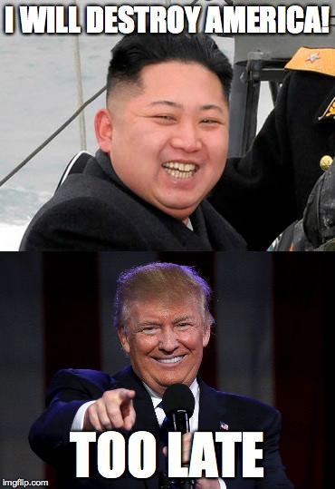 Poor North Korea... | I WILL DESTROY AMERICA! TOO LATE | image tagged in north korea,kim jong un,donald trump,trump,too late,memes | made w/ Imgflip meme maker