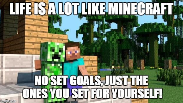 Happy hump day Minecraft  | LIFE IS A LOT LIKE MINECRAFT NO SET GOALS, JUST THE ONES YOU SET FOR YOURSELF! | image tagged in happy hump day minecraft | made w/ Imgflip meme maker