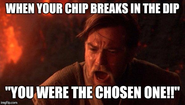 "You Were The Chosen One (Star Wars) Meme | WHEN YOUR CHIP BREAKS IN THE DIP ""YOU WERE THE CHOSEN ONE!!"" 