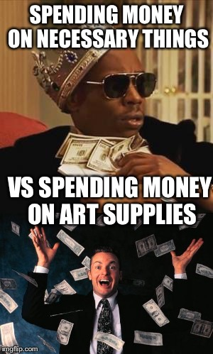 Artist problems | SPENDING MONEY ON NECESSARY THINGS VS SPENDING MONEY ON ART SUPPLIES | image tagged in artist,starving,broke | made w/ Imgflip meme maker