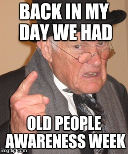 Back In My Day Meme | BACK IN MY DAY WE HAD OLD PEOPLE AWARENESS WEEK | image tagged in memes,back in my day | made w/ Imgflip meme maker
