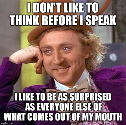 Creepy Condescending Wonka | I DON'T LIKE TO THINK BEFORE I SPEAK I LIKE TO BE AS SURPRISED AS EVERYONE ELSE OF WHAT COMES OUT OF MY MOUTH | image tagged in memes,creepy condescending wonka | made w/ Imgflip meme maker