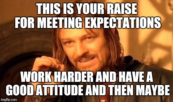 One Does Not Simply Meme | THIS IS YOUR RAISE FOR MEETING EXPECTATIONS WORK HARDER AND HAVE A GOOD ATTITUDE AND THEN MAYBE | image tagged in memes,one does not simply | made w/ Imgflip meme maker