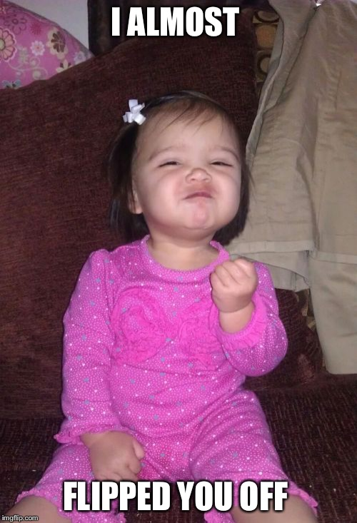 Success Kid Girl Meme | I ALMOST FLIPPED YOU OFF | image tagged in memes,success kid girl | made w/ Imgflip meme maker