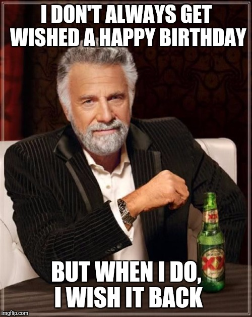 The Most Interesting Man In The World Meme | I DON'T ALWAYS GET WISHED A HAPPY BIRTHDAY BUT WHEN I DO, I WISH IT BACK | image tagged in memes,the most interesting man in the world | made w/ Imgflip meme maker