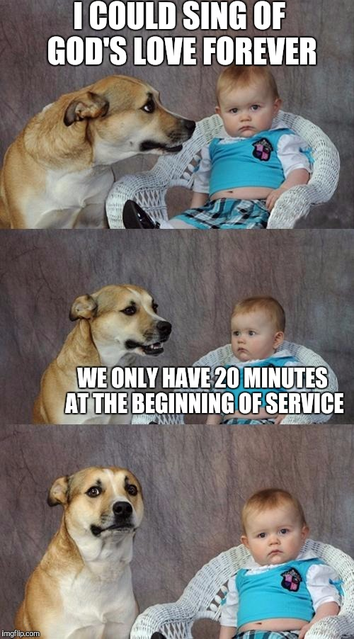 Dad Joke Dog Meme | I COULD SING OF GOD'S LOVE FOREVER WE ONLY HAVE 20 MINUTES AT THE BEGINNING OF SERVICE | image tagged in memes,dad joke dog | made w/ Imgflip meme maker
