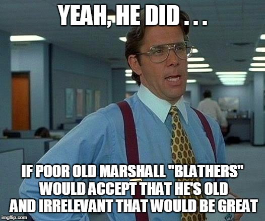 "That Would Be Great Meme | YEAH, HE DID . . . IF POOR OLD MARSHALL ""BLATHERS"" WOULD ACCEPT THAT HE'S OLD AND IRRELEVANT THAT WOULD BE GREAT 