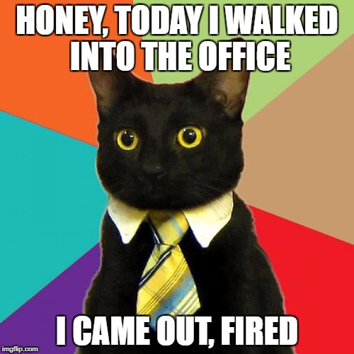 Business Cat Meme | HONEY, TODAY I WALKED INTO THE OFFICE I CAME OUT, FIRED | image tagged in memes,business cat | made w/ Imgflip meme maker