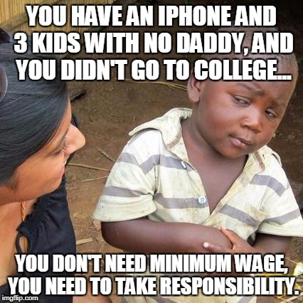 Third World Skeptical Kid Meme | YOU HAVE AN IPHONE AND 3 KIDS WITH NO DADDY, AND YOU DIDN'T GO TO COLLEGE... YOU DON'T NEED MINIMUM WAGE, YOU NEED TO TAKE RESPONSIBILITY. | image tagged in memes,third world skeptical kid | made w/ Imgflip meme maker