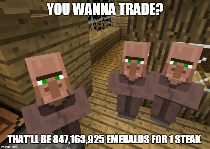 Minecraft Villagers | YOU WANNA TRADE? THAT'LL BE 847,163,925 EMERALDS FOR 1 STEAK | image tagged in minecraft villagers | made w/ Imgflip meme maker