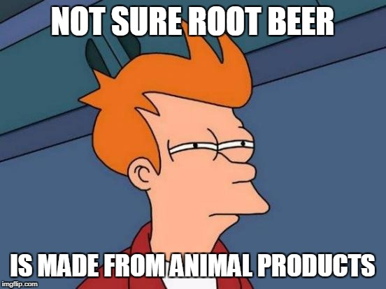 Futurama Fry Meme | NOT SURE ROOT BEER IS MADE FROM ANIMAL PRODUCTS | image tagged in memes,futurama fry | made w/ Imgflip meme maker