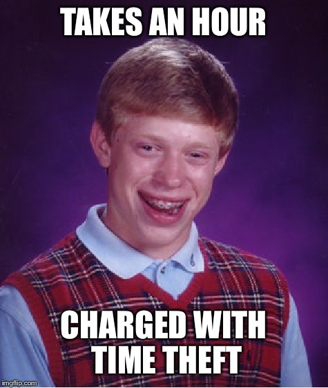 Bad Luck Brian Meme | TAKES AN HOUR CHARGED WITH TIME THEFT | image tagged in memes,bad luck brian | made w/ Imgflip meme maker