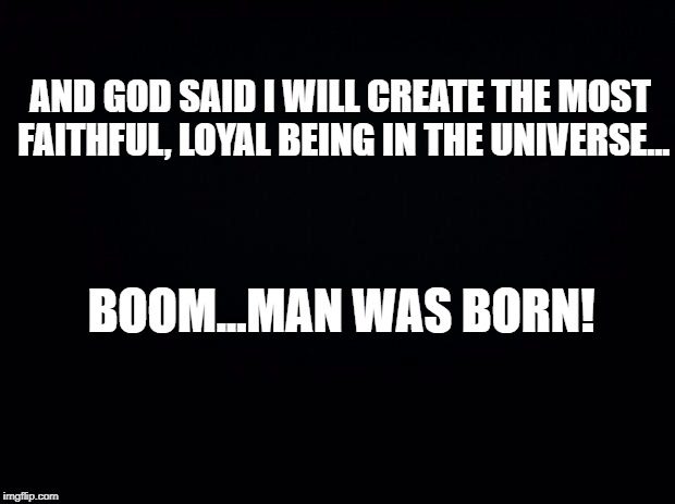 Black background | AND GOD SAID I WILL CREATE THE MOST FAITHFUL, LOYAL BEING IN THE UNIVERSE... BOOM...MAN WAS BORN! | image tagged in black background | made w/ Imgflip meme maker