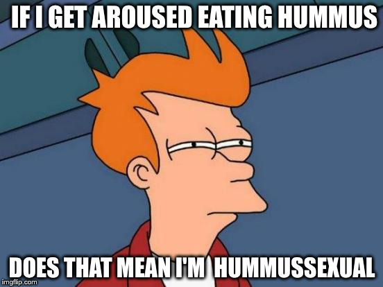 Futurama Fry Meme | IF I GET AROUSED EATING HUMMUS DOES THAT MEAN I'M  HUMMUSSEXUAL | image tagged in memes,futurama fry | made w/ Imgflip meme maker