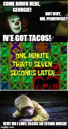 Why, Georgie!? WHY!? Why did you have to love TACOS so MUCH!? -Sob-Sob- | COME DOWN HERE, GEORGIE! BUT WHY, MR. PENNYWISE? IV'E GOT TACOS! WHY DO I LOVE TACOS SO EFFING MUCH! | image tagged in georgie,no | made w/ Imgflip meme maker
